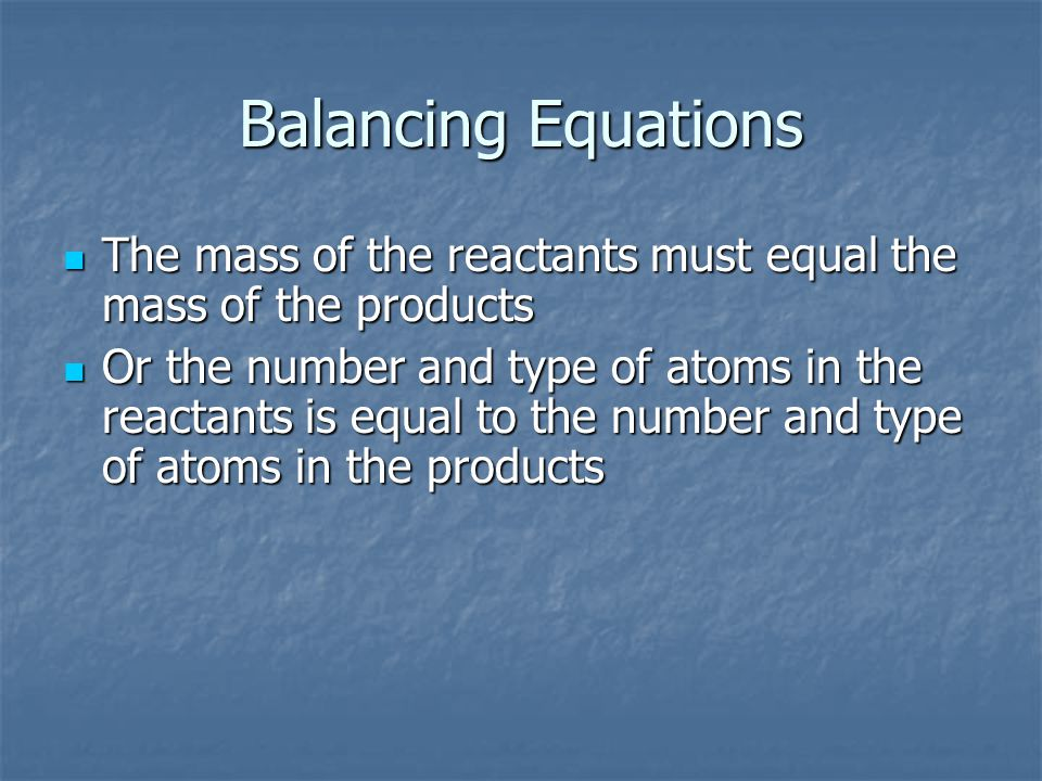 Balancing Equations The mass of the reactants must equal the mass of the products The mass of the reactants must equal the mass of the products Or the number and type of atoms in the reactants is equal to the number and type of atoms in the products Or the number and type of atoms in the reactants is equal to the number and type of atoms in the products