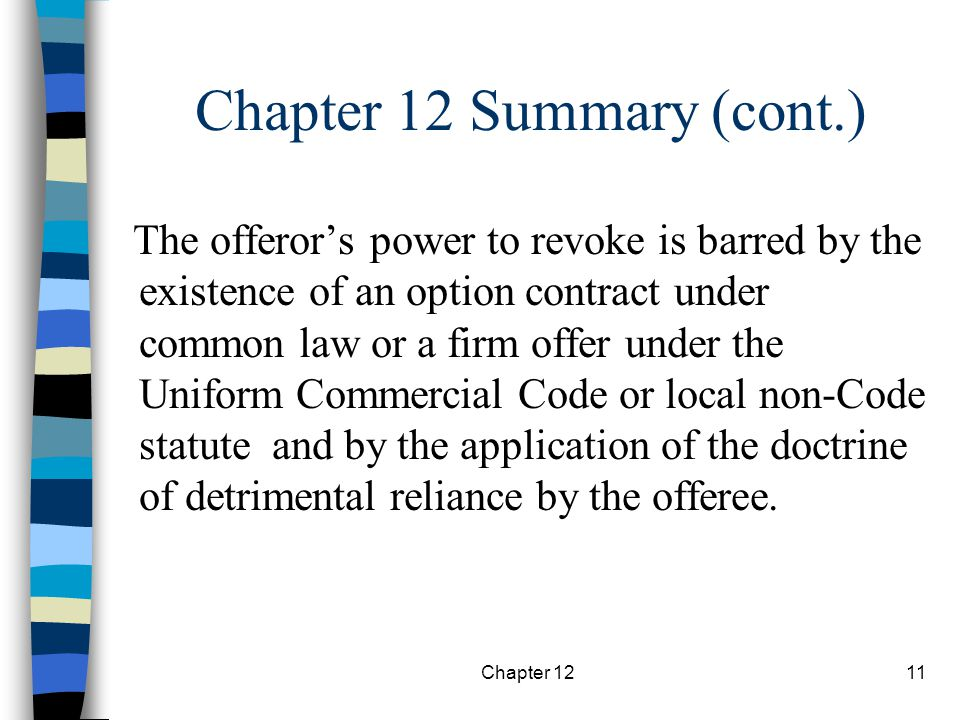 Chapter 1211 The offeror's power to revoke is barred by the existence of an option contract under common law or a firm offer under the Uniform Commercial Code or local non-Code statute and by the application of the doctrine of detrimental reliance by the offeree.