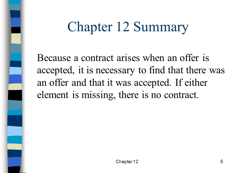 Chapter 125 Chapter 12 Summary Because a contract arises when an offer is accepted, it is necessary to find that there was an offer and that it was accepted.