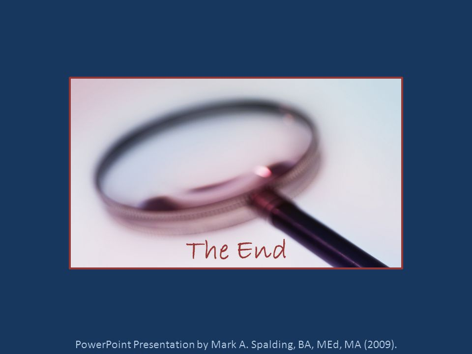 PowerPoint Presentation by Mark A. Spalding, BA, MEd, MA (2009). The End