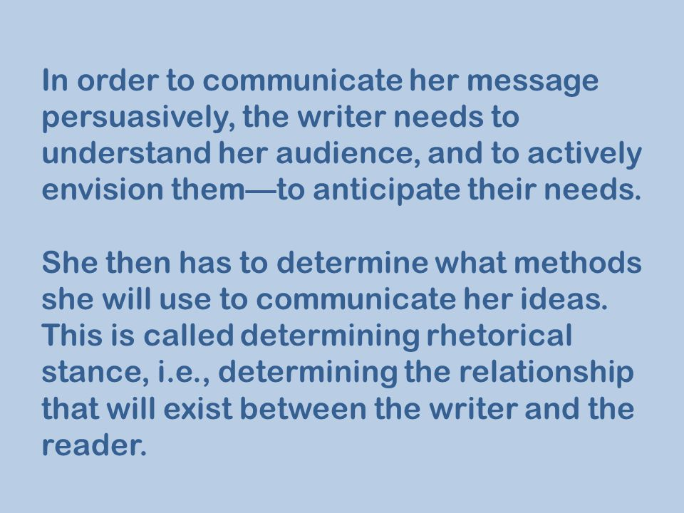 In order to communicate her message persuasively, the writer needs to understand her audience, and to actively envision them—to anticipate their needs.