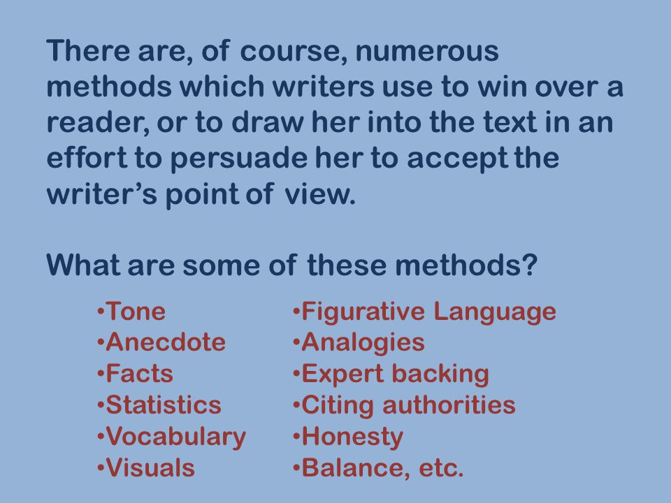 There are, of course, numerous methods which writers use to win over a reader, or to draw her into the text in an effort to persuade her to accept the writer's point of view.