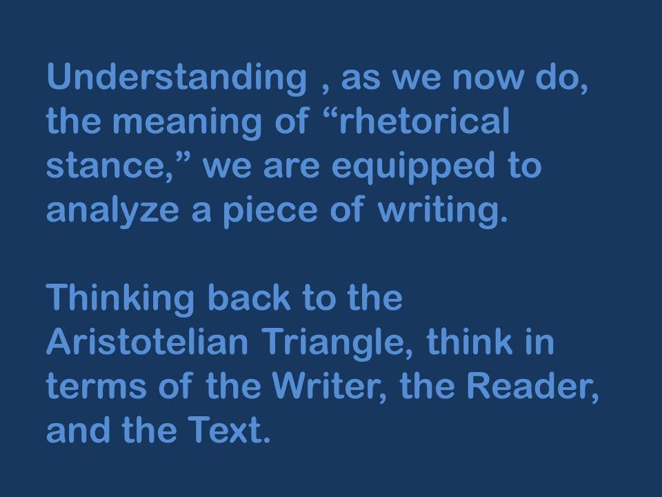 Understanding, as we now do, the meaning of rhetorical stance, we are equipped to analyze a piece of writing.
