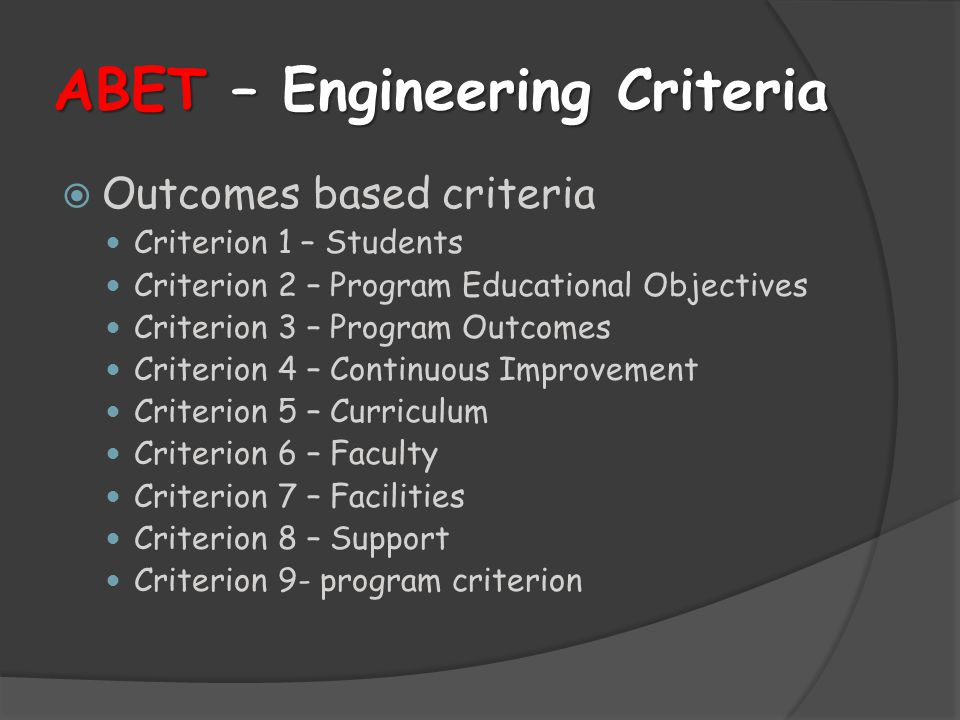 ABET – Engineering Criteria  Outcomes based criteria Criterion 1 – Students Criterion 2 – Program Educational Objectives Criterion 3 – Program Outcomes Criterion 4 – Continuous Improvement Criterion 5 – Curriculum Criterion 6 – Faculty Criterion 7 – Facilities Criterion 8 – Support Criterion 9- program criterion