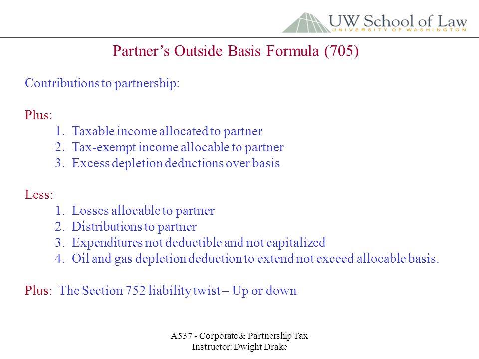 A537 - Corporate & Partnership Tax Instructor: Dwight Drake Partner's Outside Basis Formula (705) Contributions to partnership: Plus: 1.