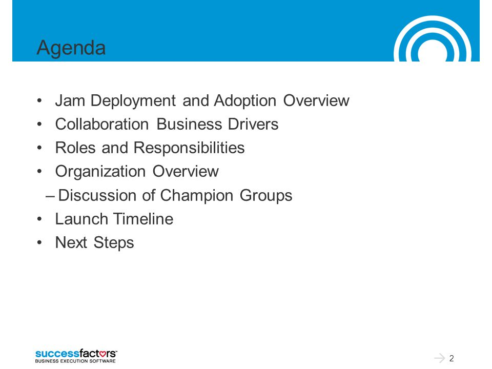 Agenda Jam Deployment and Adoption Overview Collaboration Business Drivers Roles and Responsibilities Organization Overview –Discussion of Champion Groups Launch Timeline Next Steps 2