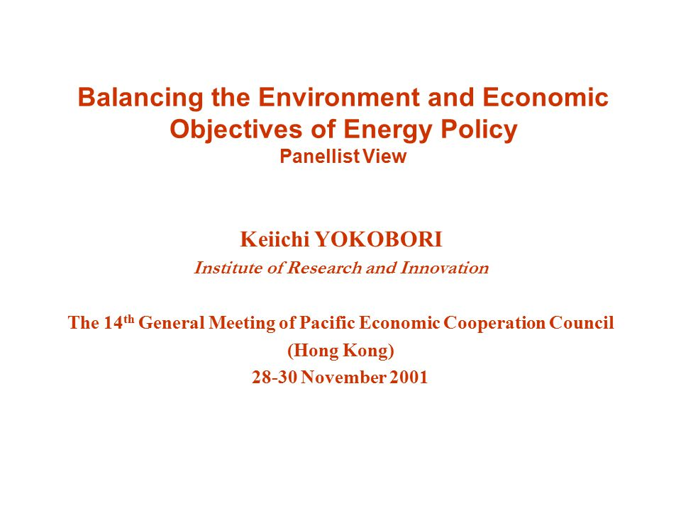 Balancing the Environment and Economic Objectives of Energy Policy Panellist View Keiichi YOKOBORI Institute of Research and Innovation The 14 th General Meeting of Pacific Economic Cooperation Council (Hong Kong) November 2001