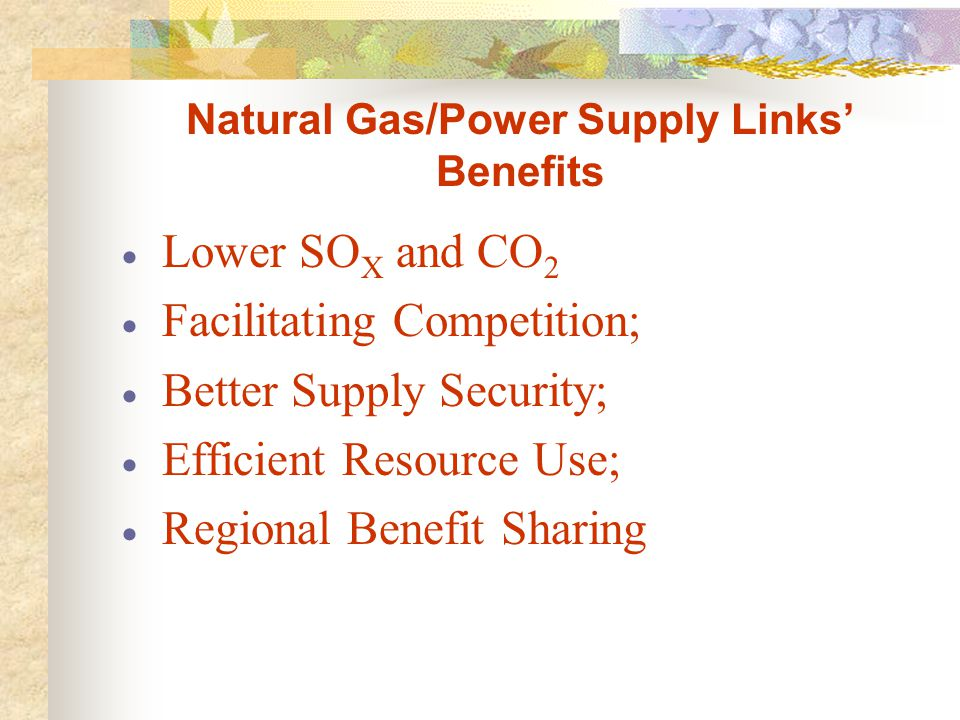 Natural Gas/Power Supply Links' Benefits  Lower SO X and CO 2  Facilitating Competition;  Better Supply Security;  Efficient Resource Use;  Regional Benefit Sharing