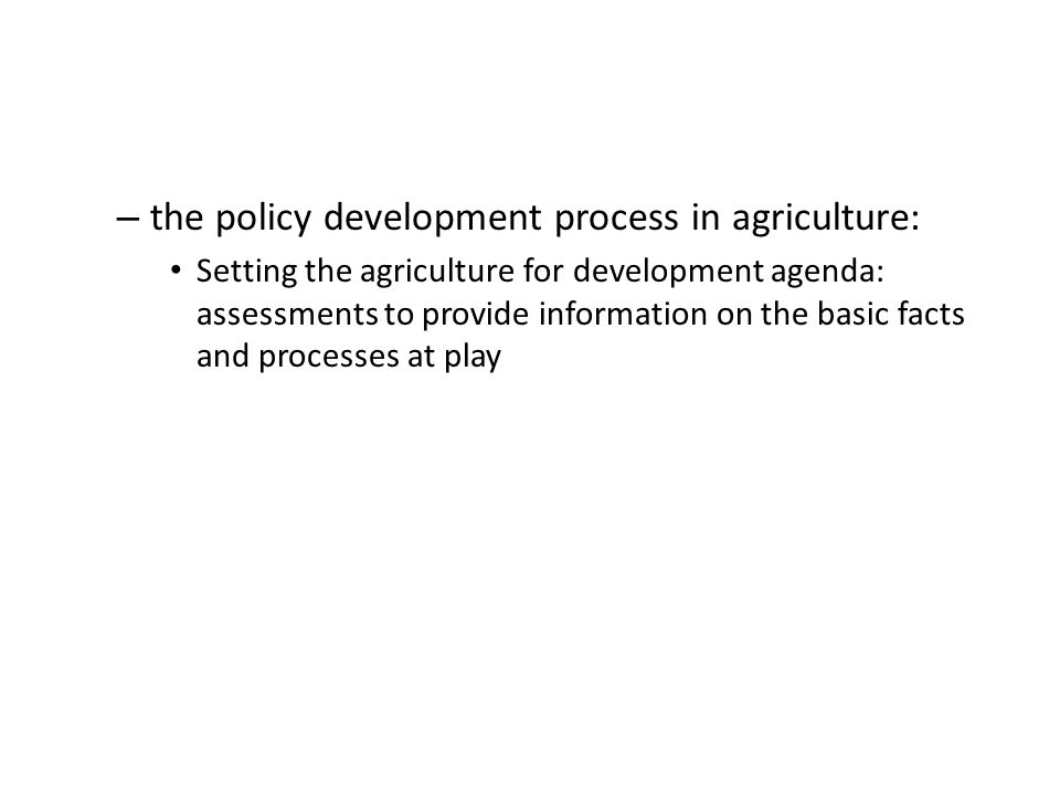 – the policy development process in agriculture: Setting the agriculture for development agenda: assessments to provide information on the basic facts and processes at play