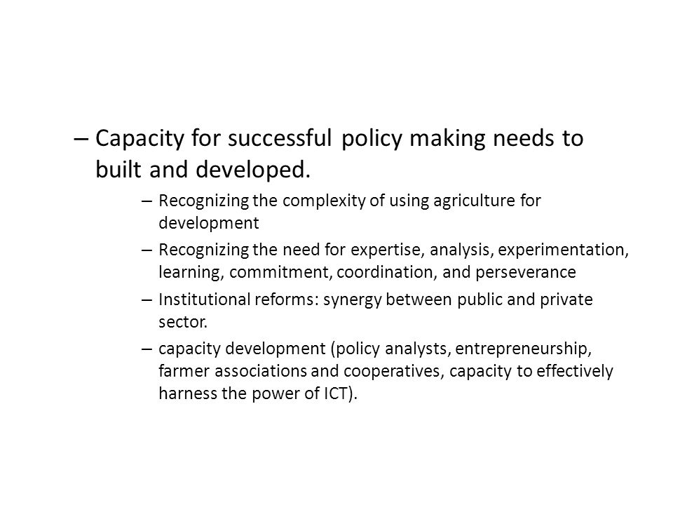 – Capacity for successful policy making needs to built and developed.