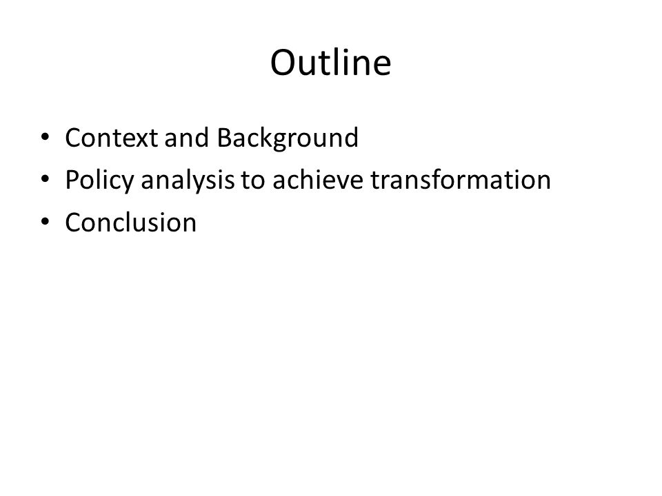 Outline Context and Background Policy analysis to achieve transformation Conclusion