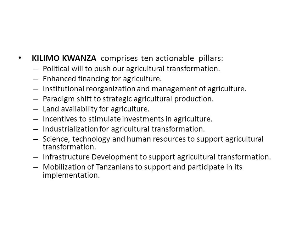 KILIMO KWANZA comprises ten actionable pillars: – Political will to push our agricultural transformation.
