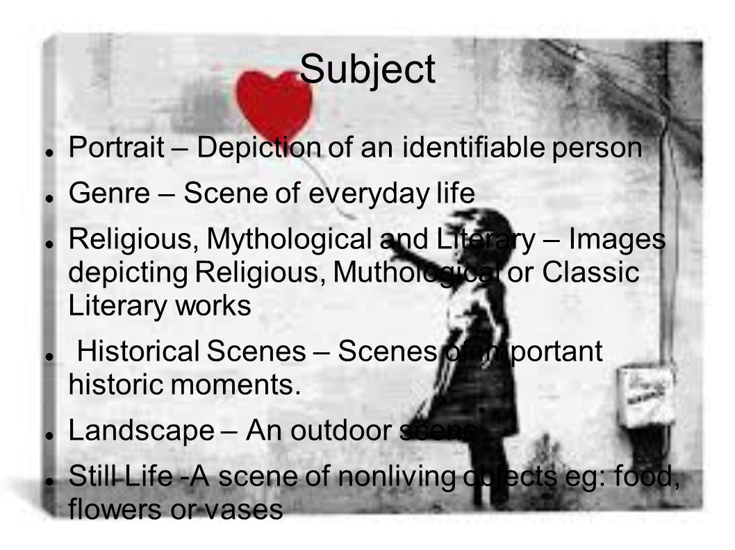 Subject Portrait – Depiction of an identifiable person Genre – Scene of everyday life Religious, Mythological and Literary – Images depicting Religious, Muthological or Classic Literary works Historical Scenes – Scenes of important historic moments.