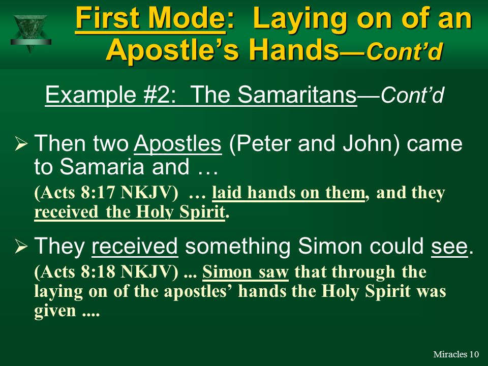 Miracles 9 Example #2: The Samaritans First Mode: Laying on of an Apostle's Hands —Cont'd But, Simon never asked Philip for the ability to perform miracles.