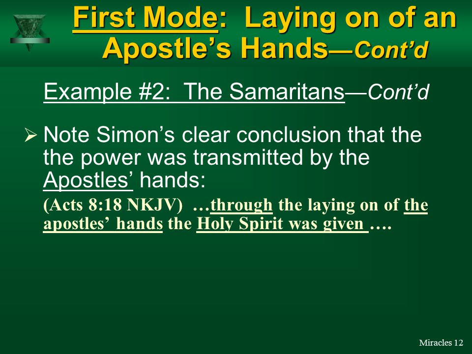 Miracles 11  When Simon saw that it was through the laying on of the Apostles' hands that miraculous abilities were transmitted, Simon asked the Apostles to … (Acts 8:19 NKJV) … Give me this power also, that anyone on whom I lay hands may receive the Holy Spirit. First Mode: Laying on of an Apostle's Hands —Cont'd Simon approached the Apostles (not Philip) for the power to impart miraculous abilities.