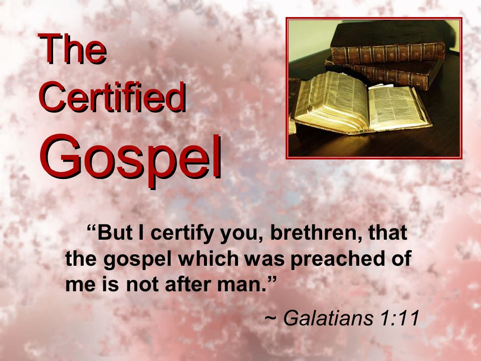 The Certified Gospel But I certify you, brethren, that the gospel which was preached of me is not after man. ~ Galatians 1:11 But I certify you, brethren, that the gospel which was preached of me is not after man. ~ Galatians 1:11