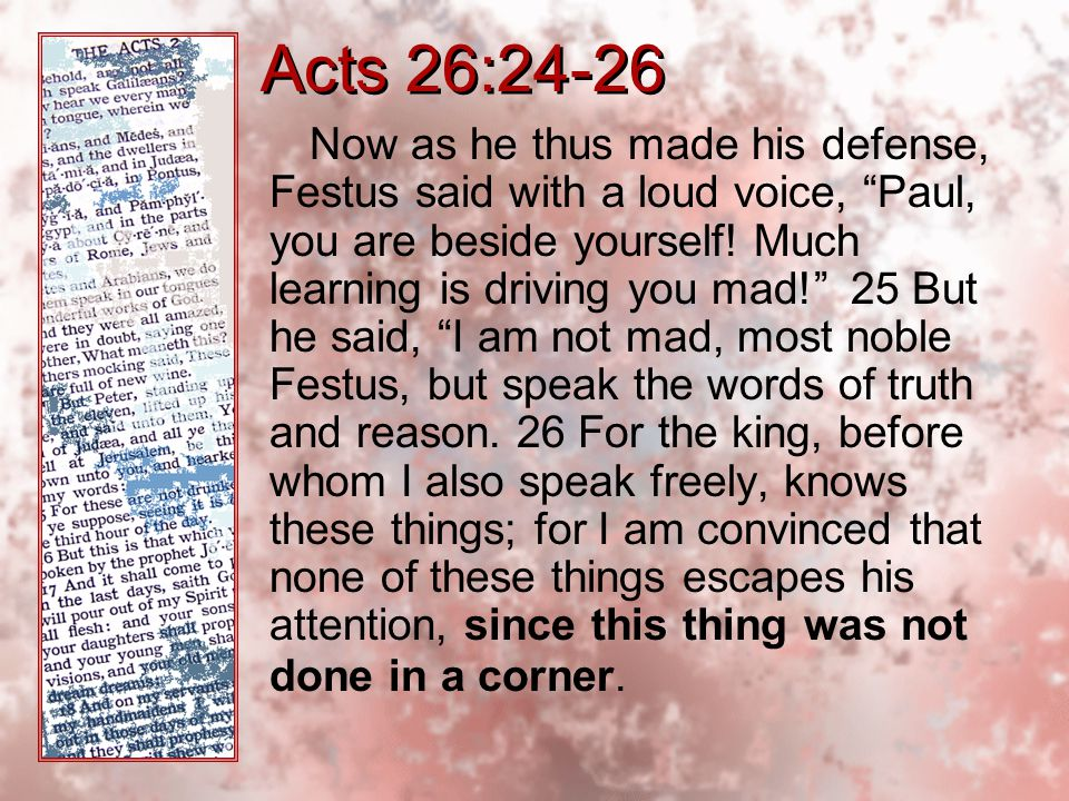 Acts 26:24-26 Now as he thus made his defense, Festus said with a loud voice, Paul, you are beside yourself.