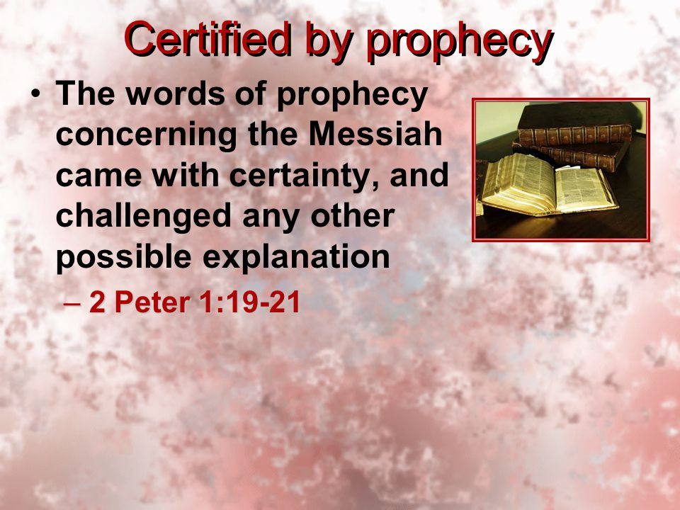 Certified by prophecy The words of prophecy concerning the Messiah came with certainty, and challenged any other possible explanation –2 Peter 1:19-21 The words of prophecy concerning the Messiah came with certainty, and challenged any other possible explanation –2 Peter 1:19-21