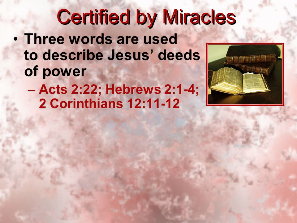 Certified by Miracles Three words are used to describe Jesus' deeds of power –Acts 2:22; Hebrews 2:1-4; 2 Corinthians 12:11-12 Three words are used to describe Jesus' deeds of power –Acts 2:22; Hebrews 2:1-4; 2 Corinthians 12:11-12