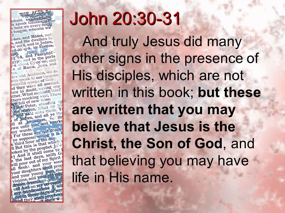 John 20:30-31 And truly Jesus did many other signs in the presence of His disciples, which are not written in this book; but these are written that you may believe that Jesus is the Christ, the Son of God, and that believing you may have life in His name.