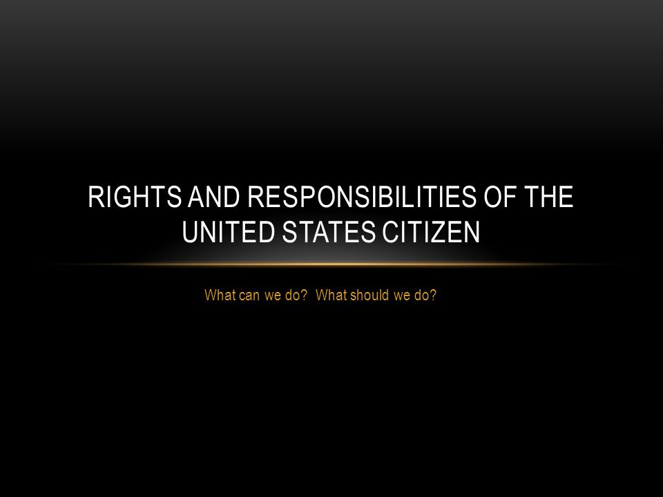 What can we do What should we do RIGHTS AND RESPONSIBILITIES OF THE UNITED STATES CITIZEN