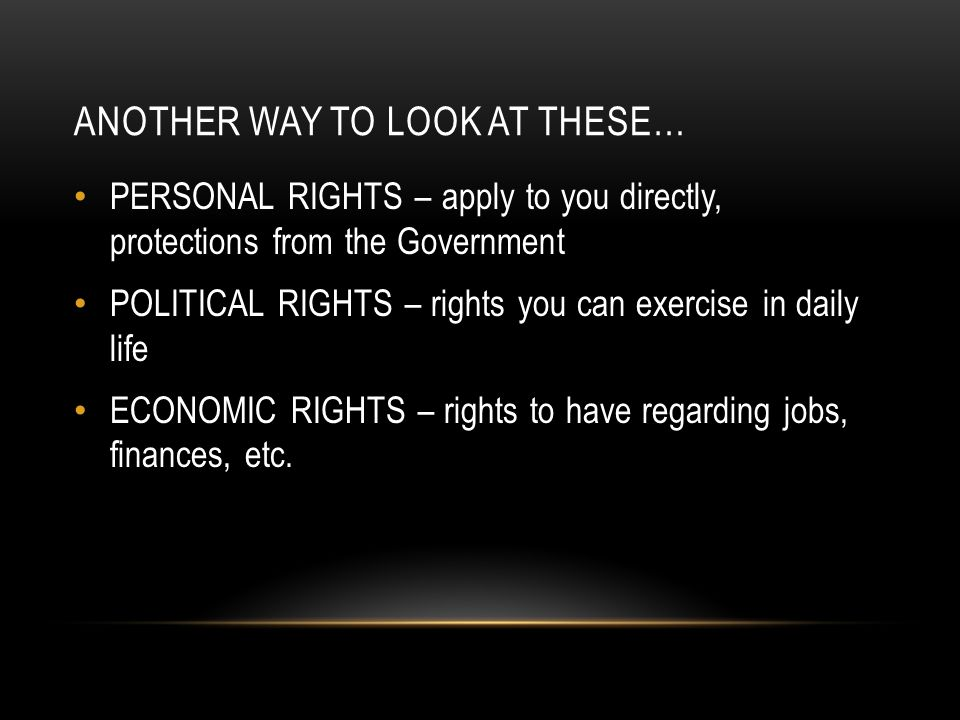ANOTHER WAY TO LOOK AT THESE… PERSONAL RIGHTS – apply to you directly, protections from the Government POLITICAL RIGHTS – rights you can exercise in daily life ECONOMIC RIGHTS – rights to have regarding jobs, finances, etc.