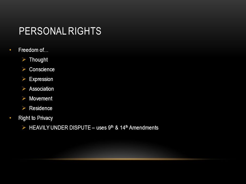 PERSONAL RIGHTS Freedom of…  Thought  Conscience  Expression  Association  Movement  Residence Right to Privacy  HEAVILY UNDER DISPUTE – uses 9 th & 14 th Amendments