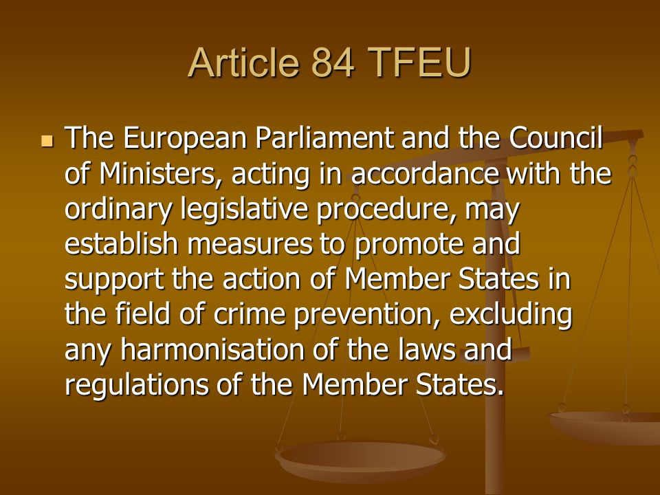 Article 84 TFEU The European Parliament and the Council of Ministers, acting in accordance with the ordinary legislative procedure, may establish measures to promote and support the action of Member States in the field of crime prevention, excluding any harmonisation of the laws and regulations of the Member States.
