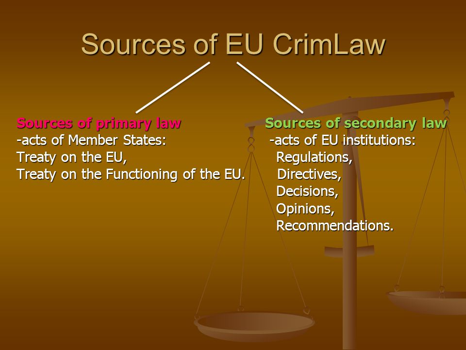 Sources of EU CrimLaw Sources of primary law Sources of secondary law -acts of Member States: -acts of EU institutions: Treaty on the EU, Regulations, Treaty on the Functioning of the EU.