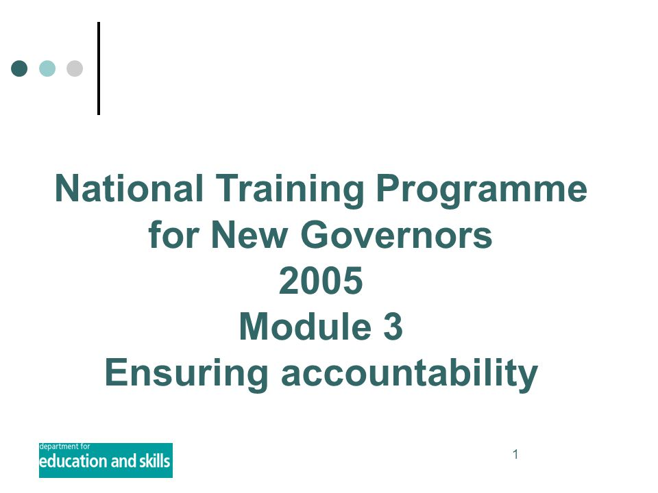 1 National Training Programme for New Governors 2005 Module 3 Ensuring accountability
