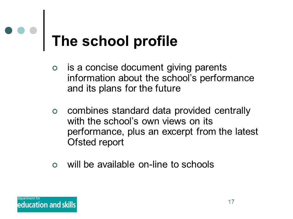 17 The school profile is a concise document giving parents information about the school's performance and its plans for the future combines standard data provided centrally with the school's own views on its performance, plus an excerpt from the latest Ofsted report will be available on-line to schools