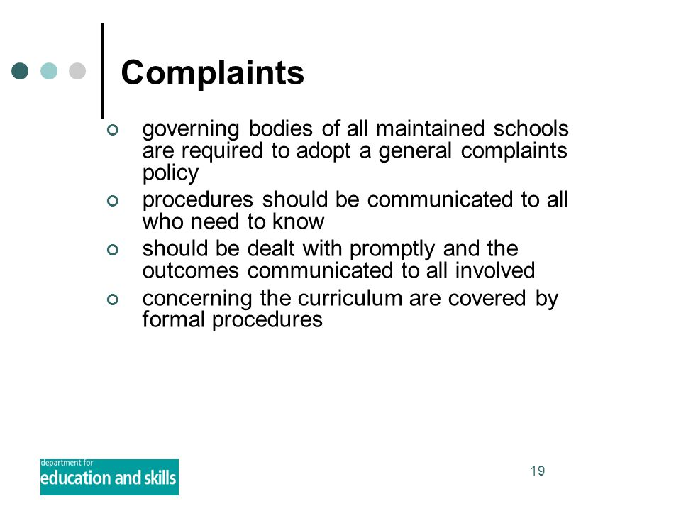 19 Complaints governing bodies of all maintained schools are required to adopt a general complaints policy procedures should be communicated to all who need to know should be dealt with promptly and the outcomes communicated to all involved concerning the curriculum are covered by formal procedures