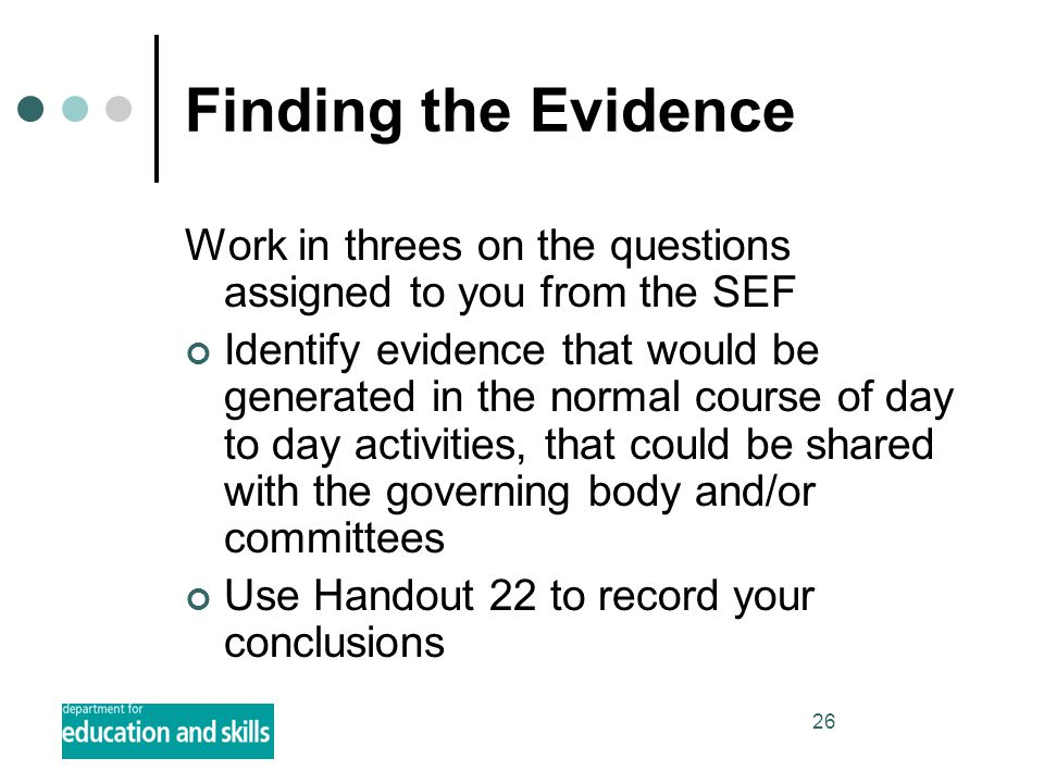 26 Finding the Evidence Work in threes on the questions assigned to you from the SEF Identify evidence that would be generated in the normal course of day to day activities, that could be shared with the governing body and/or committees Use Handout 22 to record your conclusions