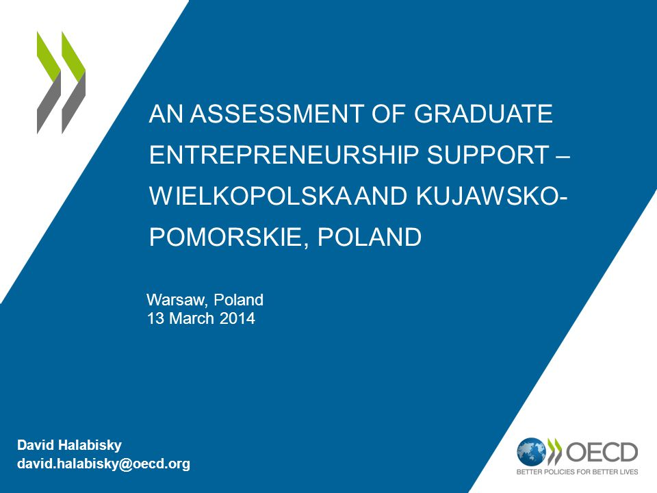 AN ASSESSMENT OF GRADUATE ENTREPRENEURSHIP SUPPORT – WIELKOPOLSKA AND KUJAWSKO- POMORSKIE, POLAND Warsaw, Poland 13 March 2014 David Halabisky