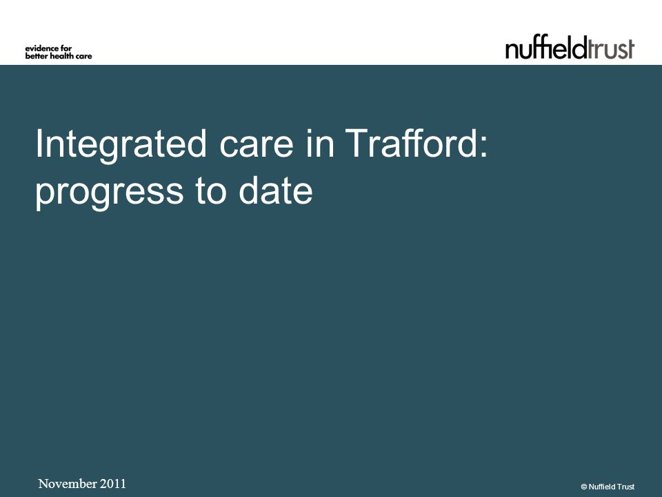 Integrated care in Trafford: progress to date November 2011 © Nuffield Trust