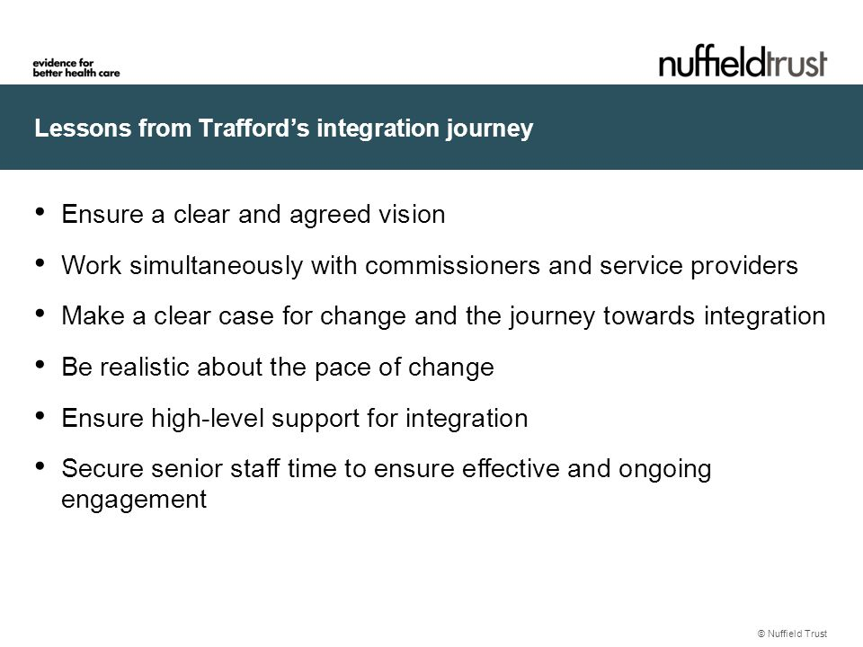 Lessons from Trafford's integration journey © Nuffield Trust Ensure a clear and agreed vision Work simultaneously with commissioners and service providers Make a clear case for change and the journey towards integration Be realistic about the pace of change Ensure high-level support for integration Secure senior staff time to ensure effective and ongoing engagement