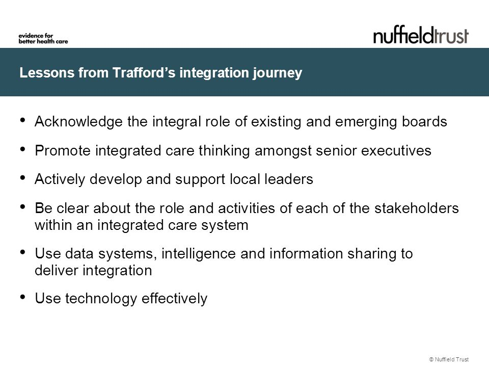 Lessons from Trafford's integration journey Acknowledge the integral role of existing and emerging boards Promote integrated care thinking amongst senior executives Actively develop and support local leaders Be clear about the role and activities of each of the stakeholders within an integrated care system Use data systems, intelligence and information sharing to deliver integration Use technology effectively © Nuffield Trust