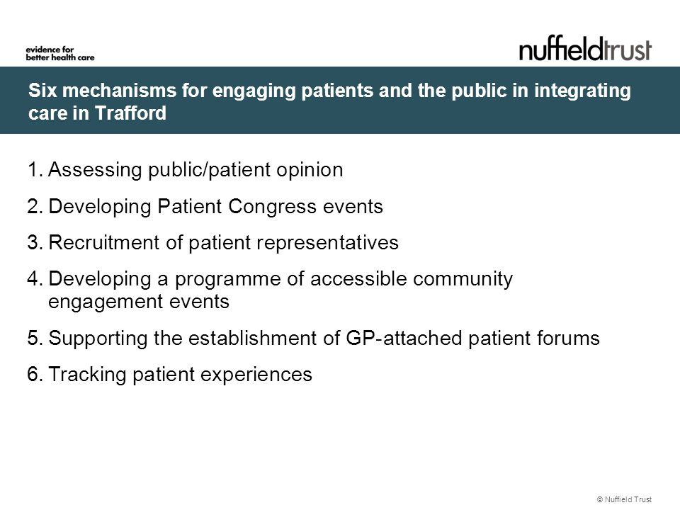 Six mechanisms for engaging patients and the public in integrating care in Trafford © Nuffield Trust 1.Assessing public/patient opinion 2.Developing Patient Congress events 3.Recruitment of patient representatives 4.Developing a programme of accessible community engagement events 5.Supporting the establishment of GP-attached patient forums 6.Tracking patient experiences