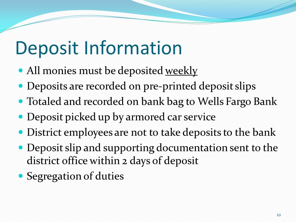 Deposit Information All monies must be deposited weekly Deposits are recorded on pre-printed deposit slips Totaled and recorded on bank bag to Wells Fargo Bank Deposit picked up by armored car service District employees are not to take deposits to the bank Deposit slip and supporting documentation sent to the district office within 2 days of deposit Segregation of duties 10