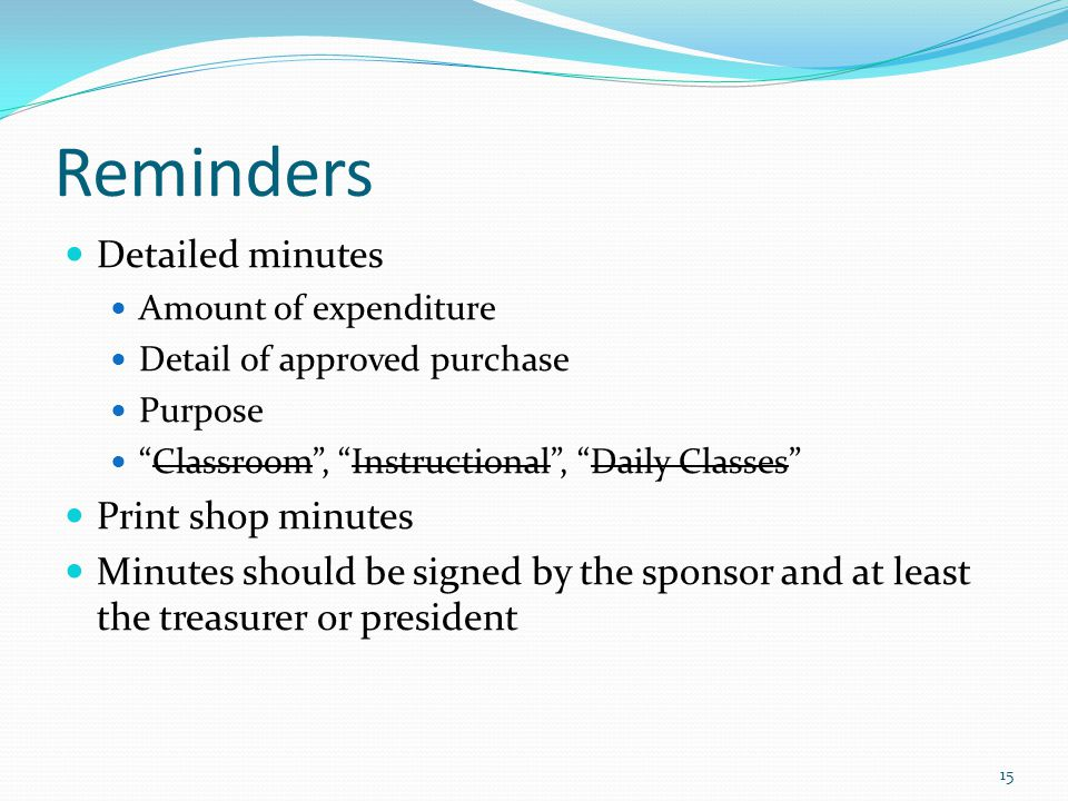 Reminders Detailed minutes Amount of expenditure Detail of approved purchase Purpose Classroom , Instructional , Daily Classes Print shop minutes Minutes should be signed by the sponsor and at least the treasurer or president 15