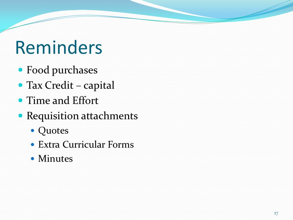 Reminders Food purchases Tax Credit – capital Time and Effort Requisition attachments Quotes Extra Curricular Forms Minutes 17