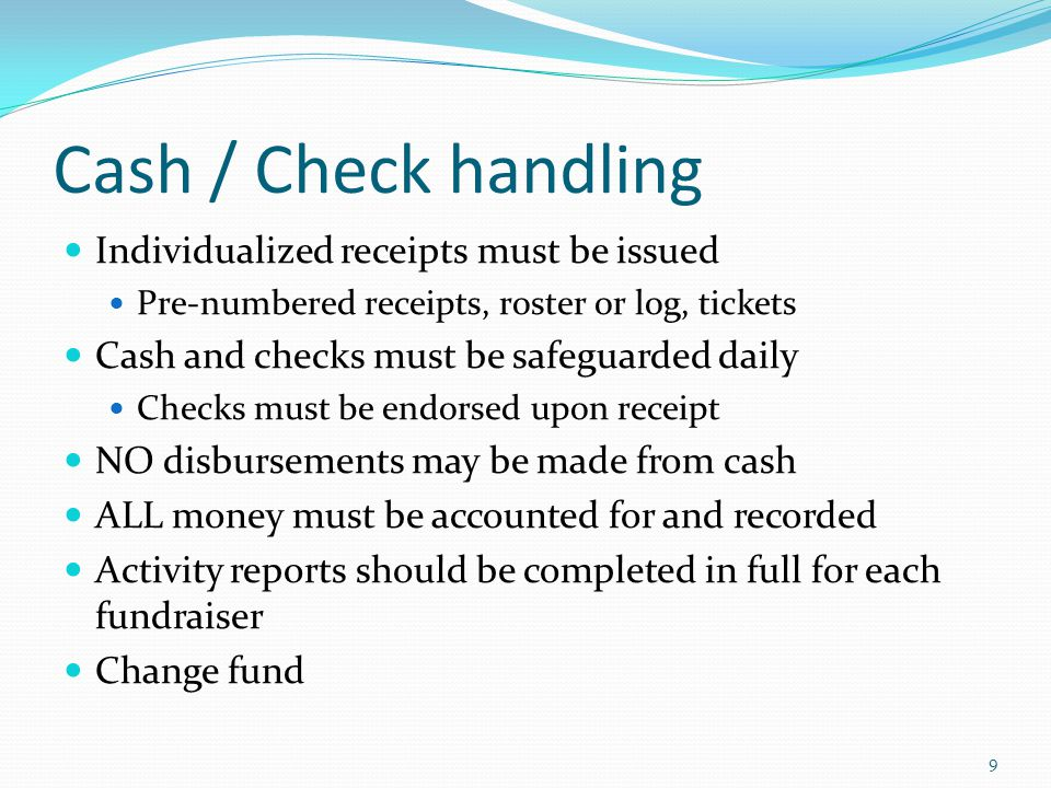 Cash / Check handling Individualized receipts must be issued Pre-numbered receipts, roster or log, tickets Cash and checks must be safeguarded daily Checks must be endorsed upon receipt NO disbursements may be made from cash ALL money must be accounted for and recorded Activity reports should be completed in full for each fundraiser Change fund 9