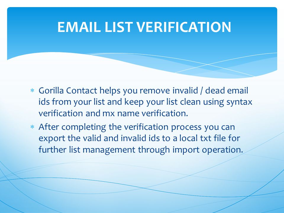  Gorilla Contact helps you remove invalid / dead  ids from your list and keep your list clean using syntax verification and mx name verification.