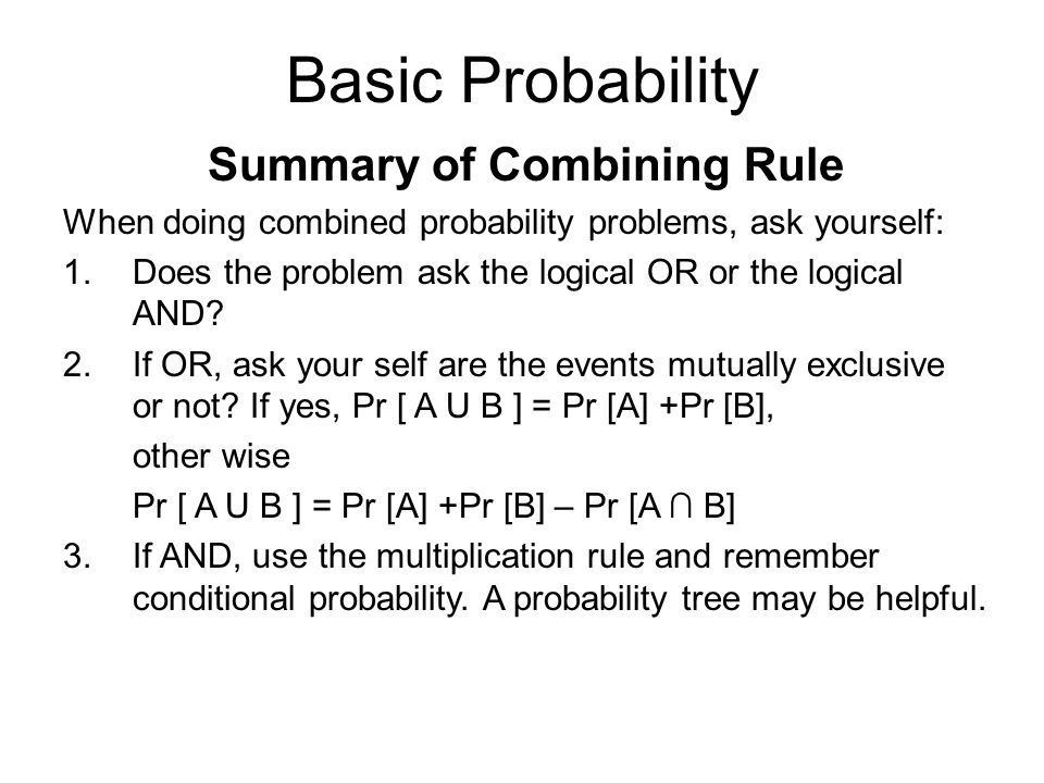 Basic Probability Summary of Combining Rule When doing combined probability problems, ask yourself: 1.Does the problem ask the logical OR or the logical AND.