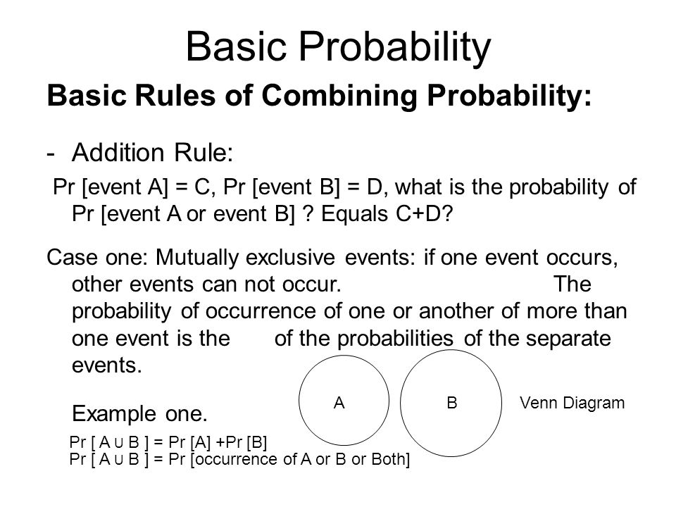 Basic Probability Basic Rules of Combining Probability: -Addition Rule: Pr [event A] = C, Pr [event B] = D, what is the probability of Pr [event A or event B] .