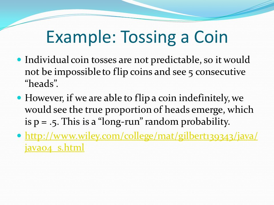 Example: Tossing a Coin Individual coin tosses are not predictable, so it would not be impossible to flip coins and see 5 consecutive heads .