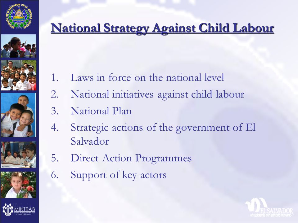 National Strategy Against Child Labour 1.Laws in force on the national level 2.National initiatives against child labour 3.National Plan 4.Strategic actions of the government of El Salvador 5.Direct Action Programmes 6.Support of key actors