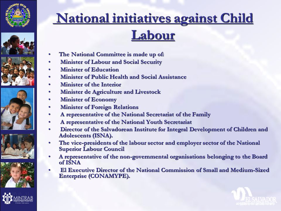 National initiatives against Child Labour National initiatives against Child Labour The National Committee is made up of:The National Committee is made up of: Minister of Labour and Social Security Minister of Labour and Social Security Minister of Education Minister of Education Minister of Public Health and Social Assistance Minister of Public Health and Social Assistance Minister of the Interior Minister of the Interior Minister de Agriculture and Livestock Minister de Agriculture and Livestock Minister of Economy Minister of Economy Minister of Foreign Relations Minister of Foreign Relations A representative of the National Secretariat of the Family A representative of the National Secretariat of the Family A representative of the National Youth Secretariat A representative of the National Youth Secretariat Director of the Salvadorean Institute for Integral Development of Children and Adolescents (ISNA).