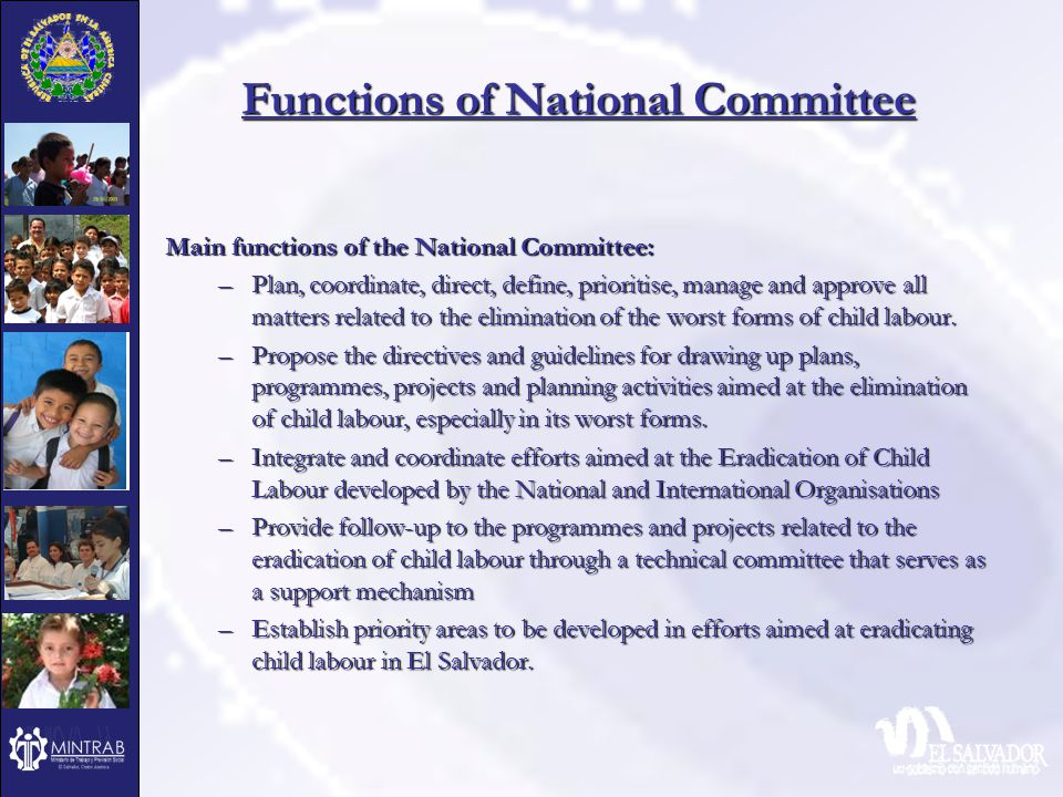 Functions of National Committee Main functions of the National Committee: –Plan, coordinate, direct, define, prioritise, manage and approve all matters related to the elimination of the worst forms of child labour.