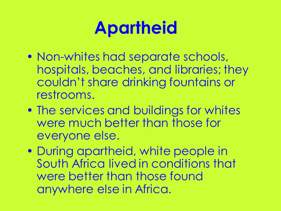 Apartheid Non-whites had separate schools, hospitals, beaches, and libraries; they couldn't share drinking fountains or restrooms.